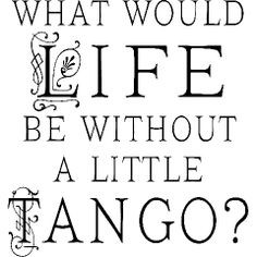 dance quotes - What would life be without a little Tango? dance ...