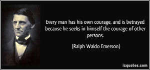 ... seeks in himself the courage of other persons. - Ralph Waldo Emerson