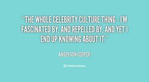 The whole celebrity culture thing - I'm fascinated by, and repelled by ...