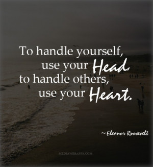 To handle yourself, use your head; to handle others, use your heart ...