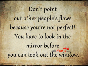 Don't point out other people's flaws because you're not perfect!