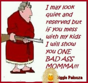 Mess with my kids or grandkids..... Bad a** Momma