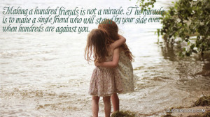 ... miracle is to make a single friend who will stand by your side even w