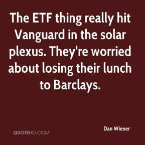 The ETF thing really hit Vanguard in the solar plexus. They're worried ...
