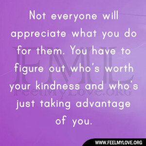 Not everyone will appreciate what you do for them. You have to figure ...