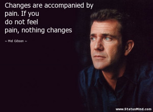 ... do not feel pain, nothing changes - Mel Gibson Quotes - StatusMind.com