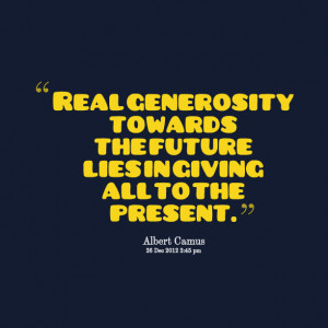 Quotes Picture: real generosity towards the future lies in giving all ...