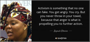 ... anger is what is propelling you to further action. - Leymah Gbowee