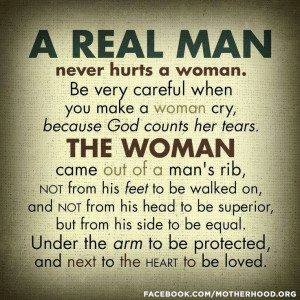 Real Man never hurts a woman. The Woman came out of a man's Rib.