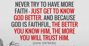 john-ortberg-never-try-to-have-more-faith-just-get-to-know-god-better
