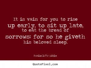 It is vain for you to rise up early, to sit up late, to eat the bread ...