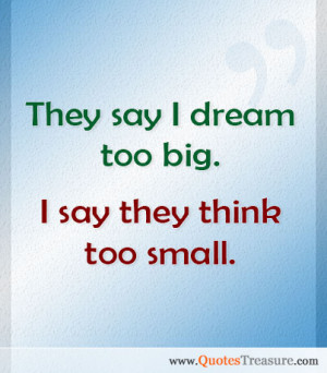 They say I dream too big. I say they think too small