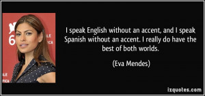 ... an accent. I really do have the best of both worlds. - Eva Mendes
