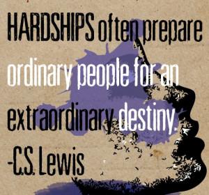 Hardships often prepare ordinary people for an extraordinary destiny ...