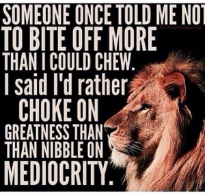 rather choke on greatness than nibble on mediocrity