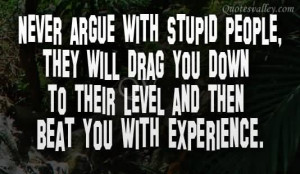 Never Argue With Stupid People, They Will Drag You Down To Their Level