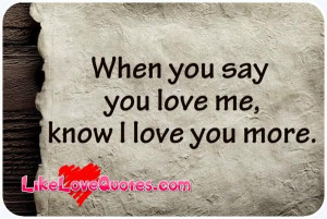 When you say you love me know I love you more Like Love Quotes