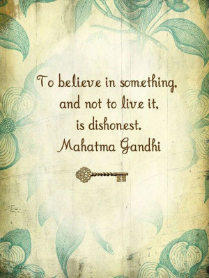 To believe in something, and not live it, is dishonest. Mahatma Gandhi ...