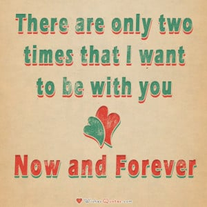 There are only two times that I want to be with you – Now and ...