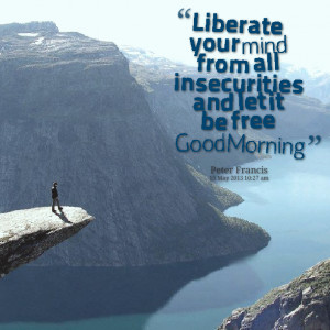 Quotes Picture: liberate your mind from all insecurities and let it be ...