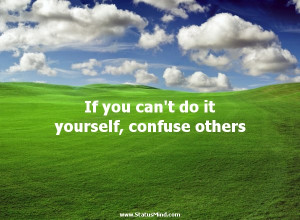 ... do it yourself, confuse others - Karel Capek Quotes - StatusMind.com