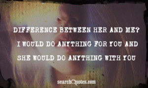 Difference between her and me? I would do anything for you and she ...