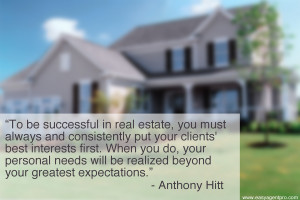 To be successful in real estate, you must always and consistently put ...