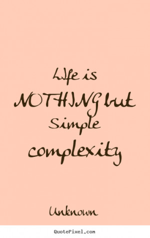 ... picture quotes about life - Life is nothing but simple complexity