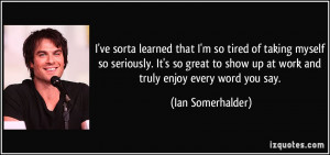 ... show up at work and truly enjoy every word you say. - Ian Somerhalder