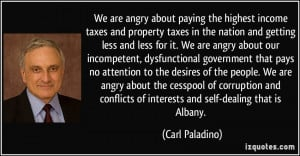 We are angry about paying the highest income taxes and property taxes ...