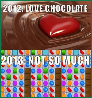 be playing candy crush seven you are now hating chocolate