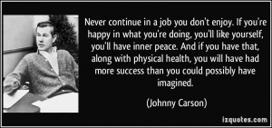 Never continue in a job you don't enjoy. If you're happy in what you ...