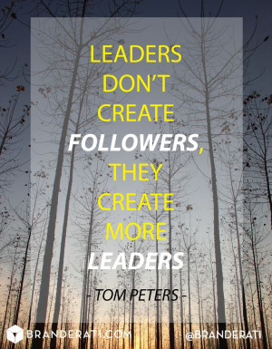 Leaders don't create followers, the create more leaders. -Tom Peters