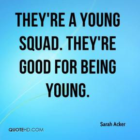 Sarah Acker - They're a young squad. They're good for being young.