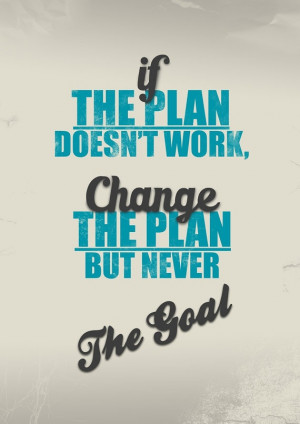 """... work, change the plan, but never the goal."""" — Author Unknown"""