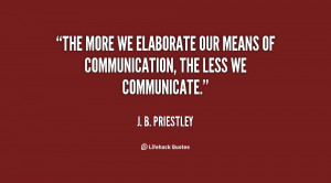 The more we elaborate our means of communication, the less we ...