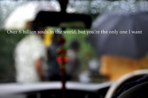 Over 6 billion souls in the world, but you're the only one i want