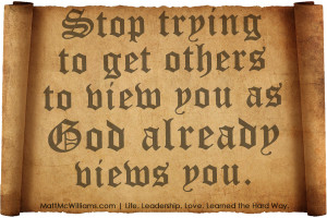 Stop trying to get others to view you as God already views you.