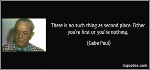 There is no such thing as second place. Either you're first or you're ...