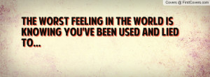 The worst feeling in the world is knowing you've been used and lied to ...