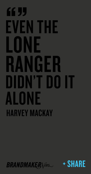 Even the Lone Ranger didn't do it alone – Harvey Mackay