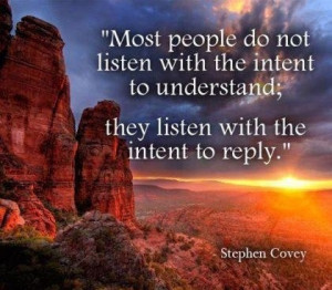 Most people do not listen with the intent to understand; they listen ...