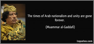 The times of Arab nationalism and unity are gone forever. - Muammar al ...