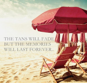 THE TANS WILL FADE BUT THE MEMORIES WILL LAST FOREVER..Feelings Beachy ...