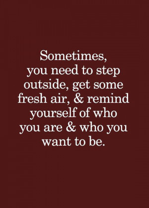 step-outside-remind-yourself-who-you-are-life-quotes-sayings-pictures ...