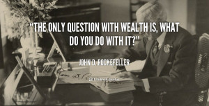 Question With Wealth What You Quote John Rockefeller