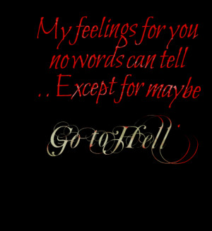 My Feelings For You No Words Can Tell Except For Maybe Go To Hell