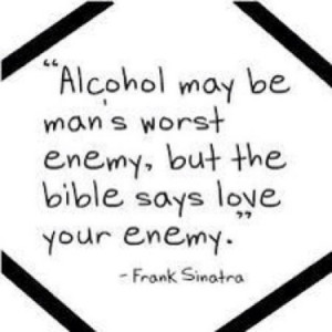 Alcohol may be man's worst enemy, but the bible says love your enemy.
