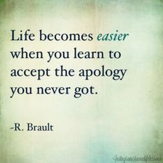 Some people will never apologize. Accept that and extend forgiveness ...