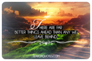 ... 56 pm There Are Far Better Things Ahead Than Any We Leave Behind